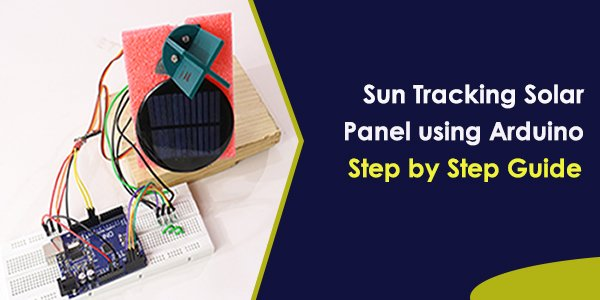 Sun Tracking Solar Panel using Arduino Project - Step by Step Guide with Code