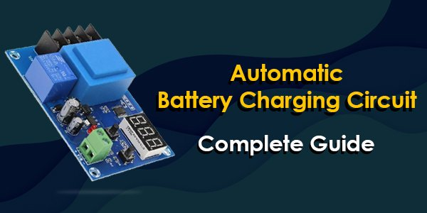 Automatic battery charging circuit- complete guide